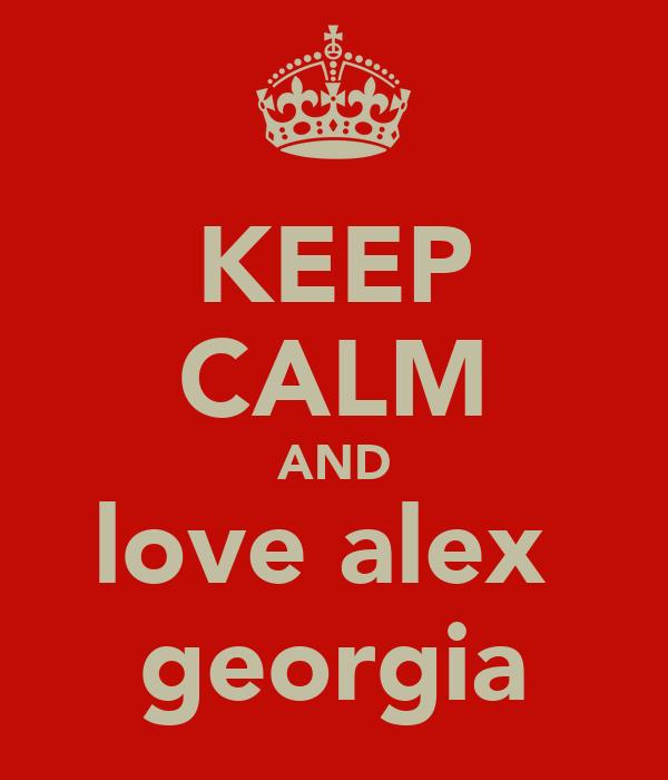 KEEP CALM AND love alex  georgia