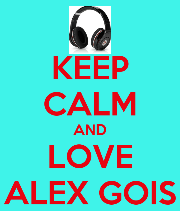 KEEP CALM AND LOVE ALEX GOIS