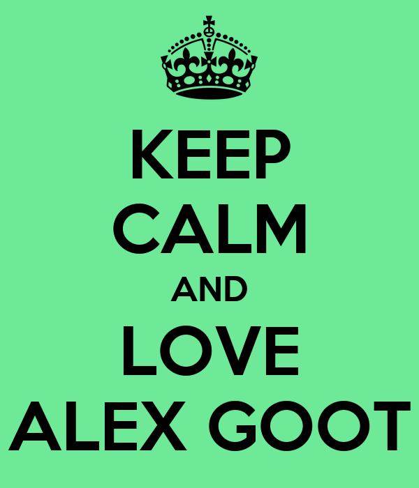 KEEP CALM AND LOVE ALEX GOOT