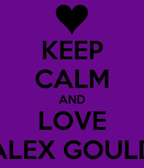 KEEP CALM AND LOVE ALEX GOULD