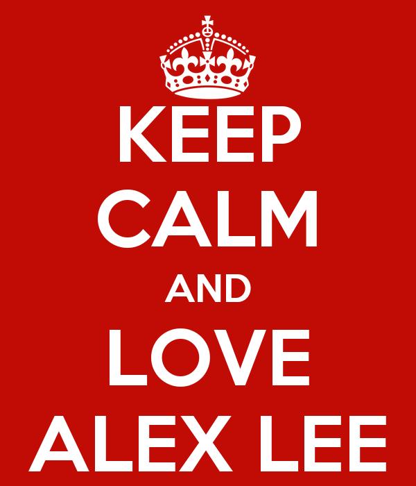 KEEP CALM AND LOVE ALEX LEE