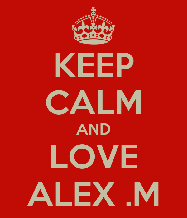 KEEP CALM AND LOVE ALEX .M