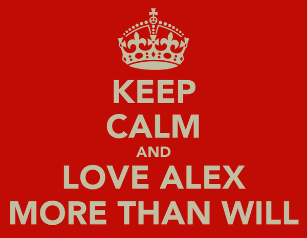 KEEP CALM AND LOVE ALEX MORE THAN WILL
