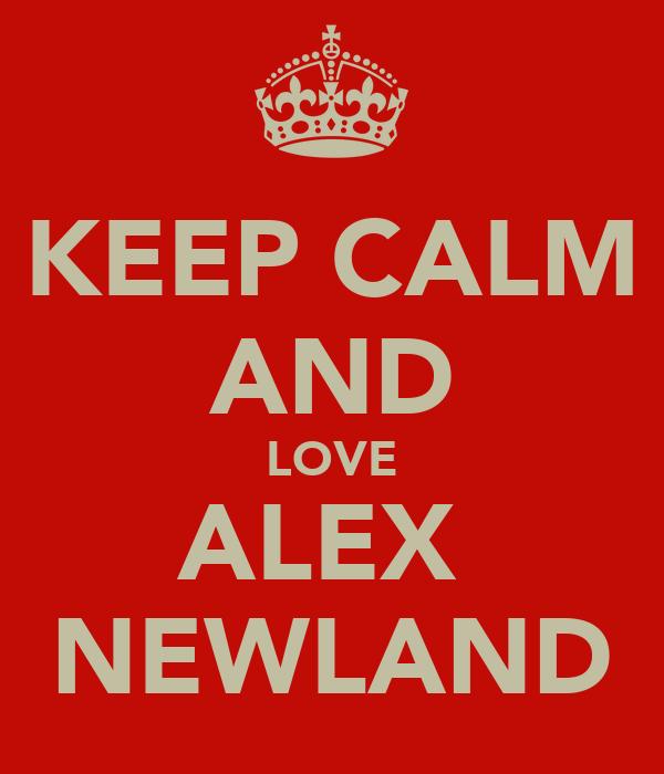 KEEP CALM AND LOVE ALEX  NEWLAND