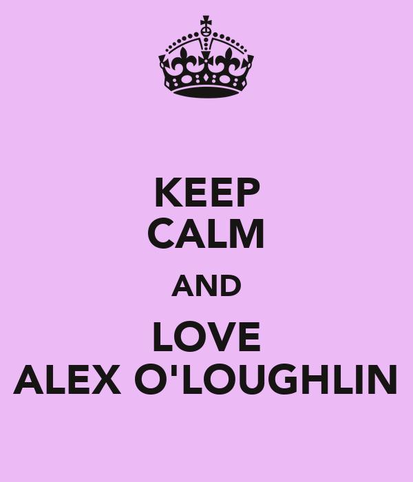 KEEP CALM AND LOVE ALEX O'LOUGHLIN
