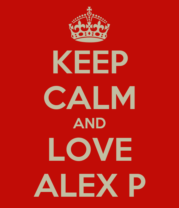 KEEP CALM AND LOVE ALEX P