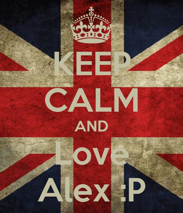 KEEP CALM AND Love Alex :P