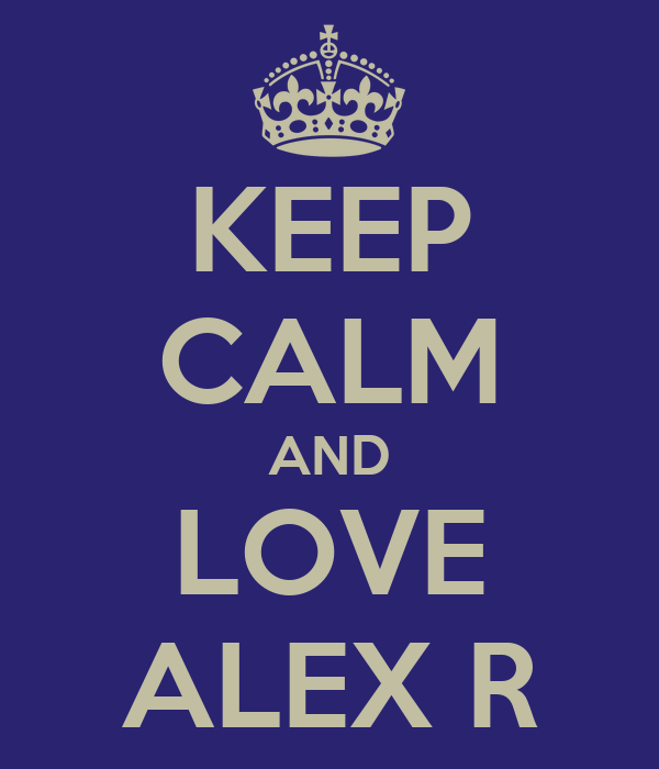 KEEP CALM AND LOVE ALEX R