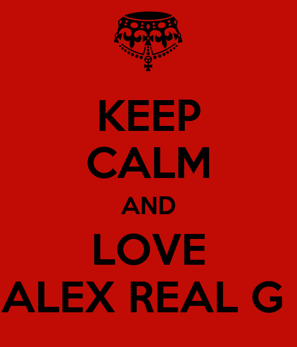 KEEP CALM AND LOVE ALEX REAL G