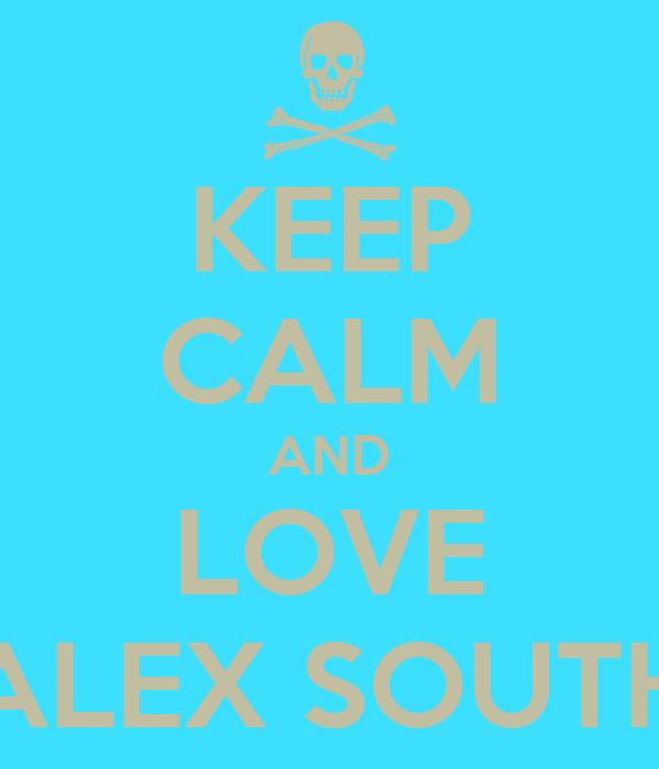 KEEP CALM AND LOVE ALEX SOUTH