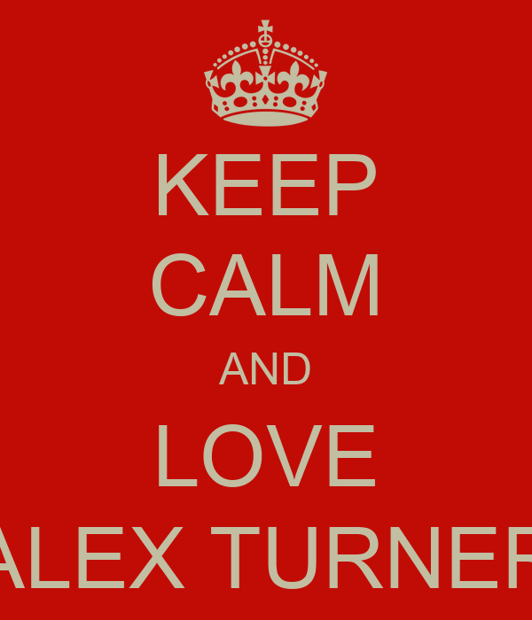KEEP CALM AND LOVE ALEX TURNER