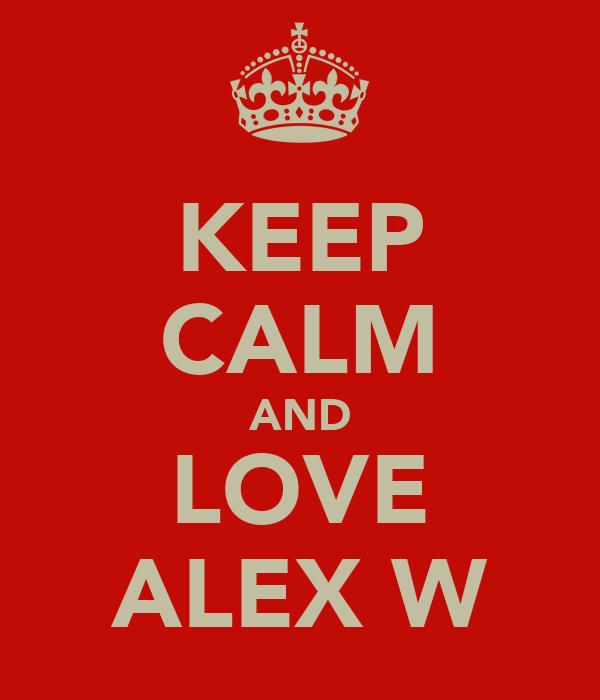 KEEP CALM AND LOVE ALEX W