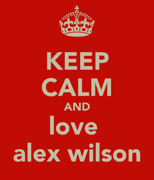 KEEP CALM AND love  alex wilson