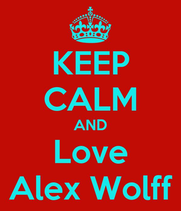 KEEP CALM AND Love Alex Wolff