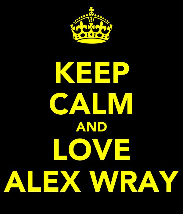 KEEP CALM AND LOVE ALEX WRAY