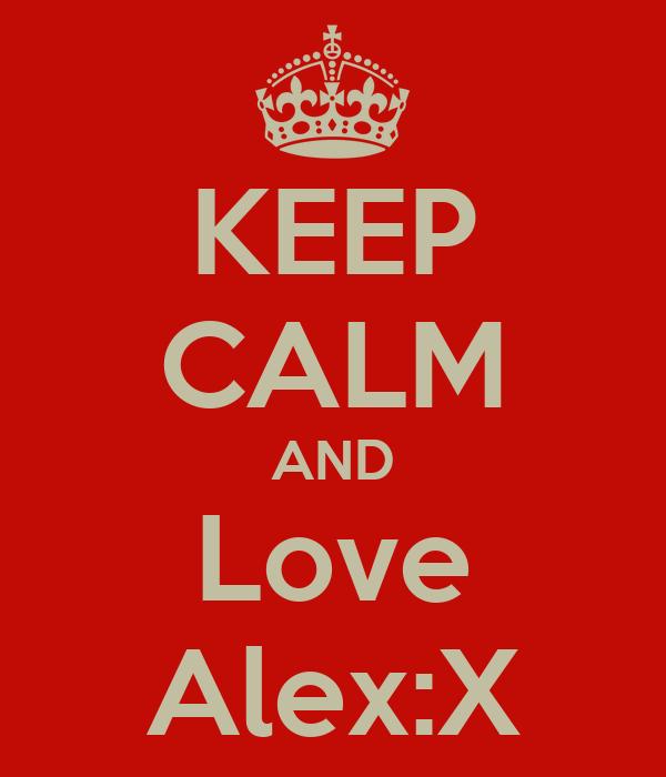KEEP CALM AND Love Alex:X
