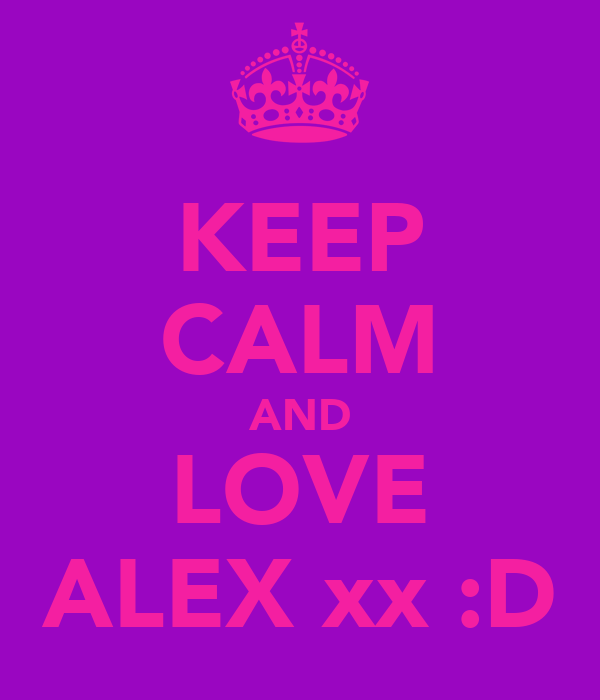 KEEP CALM AND LOVE ALEX xx :D