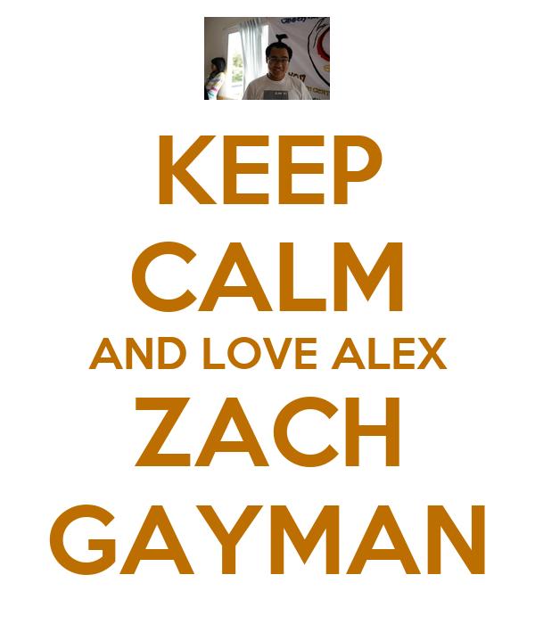 KEEP CALM AND LOVE ALEX ZACH GAYMAN