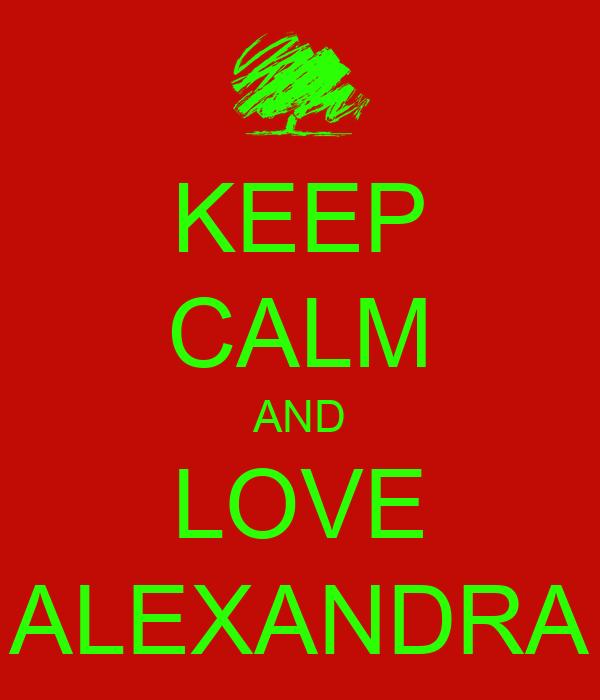 KEEP CALM AND LOVE ALEXANDRA
