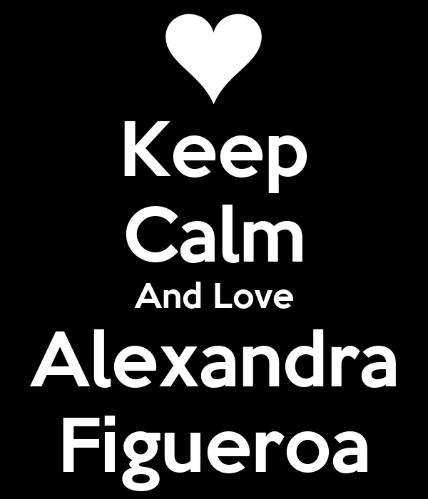 Keep Calm And Love Alexandra Figueroa