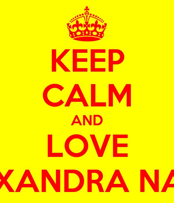 KEEP CALM AND LOVE ALEXANDRA NADIA