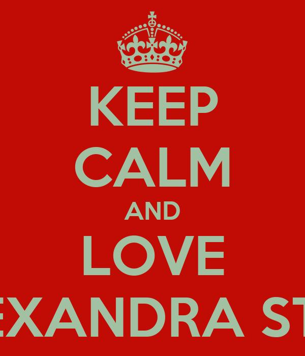 KEEP CALM AND LOVE ALEXANDRA STAN