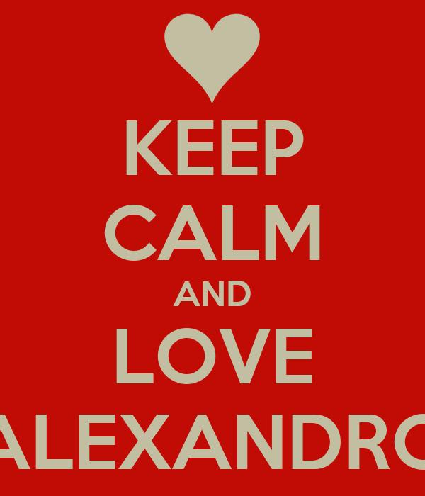 KEEP CALM AND LOVE ALEXANDRO
