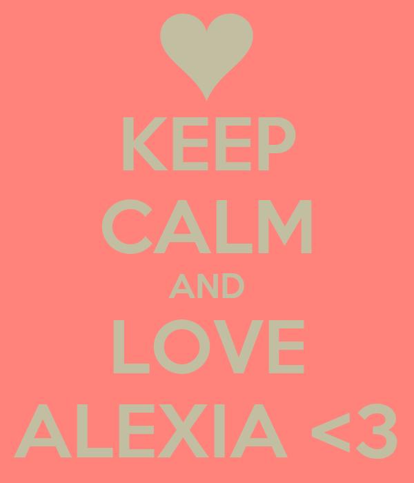 KEEP CALM AND LOVE ALEXIA <3