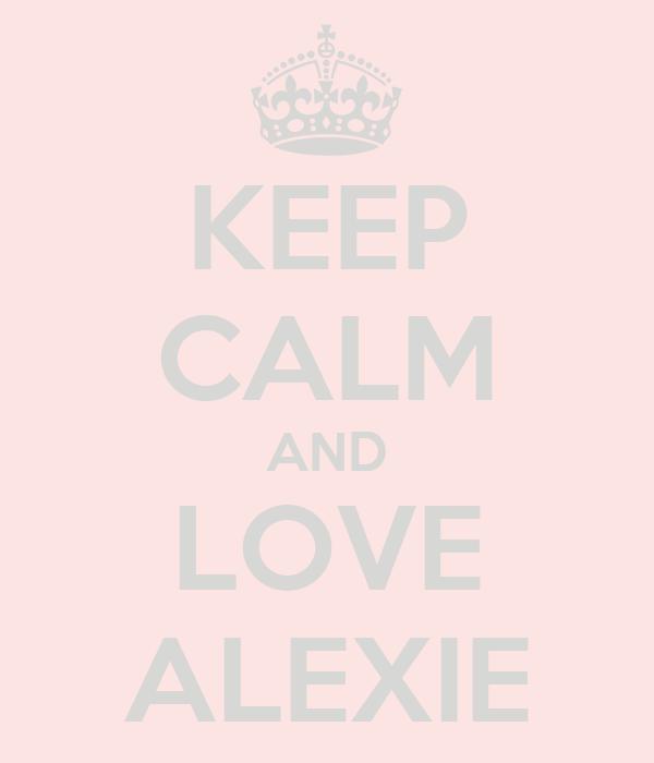 KEEP CALM AND LOVE ALEXIE