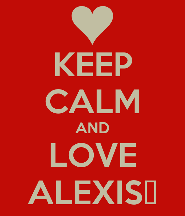 KEEP CALM AND LOVE ALEXIS❤