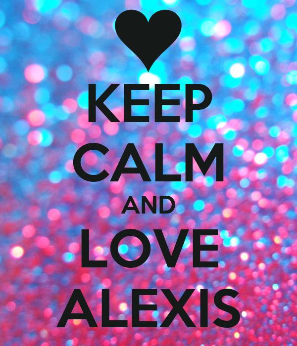 KEEP CALM AND LOVE ALEXIS