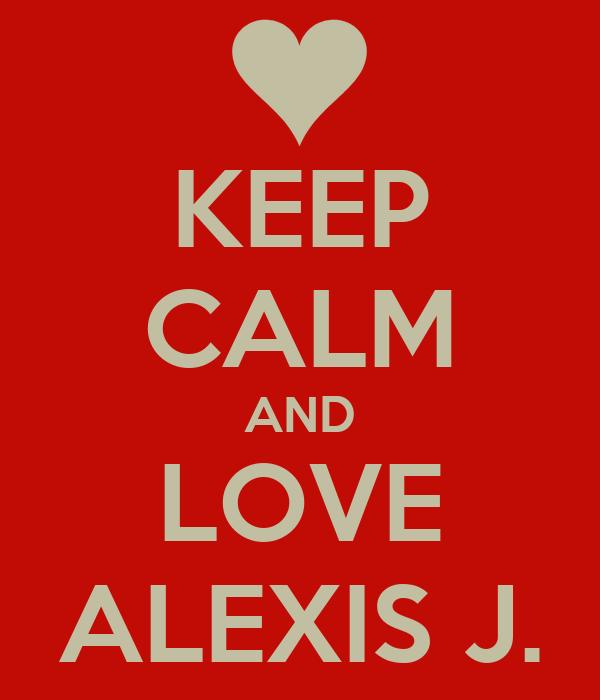 KEEP CALM AND LOVE ALEXIS J.