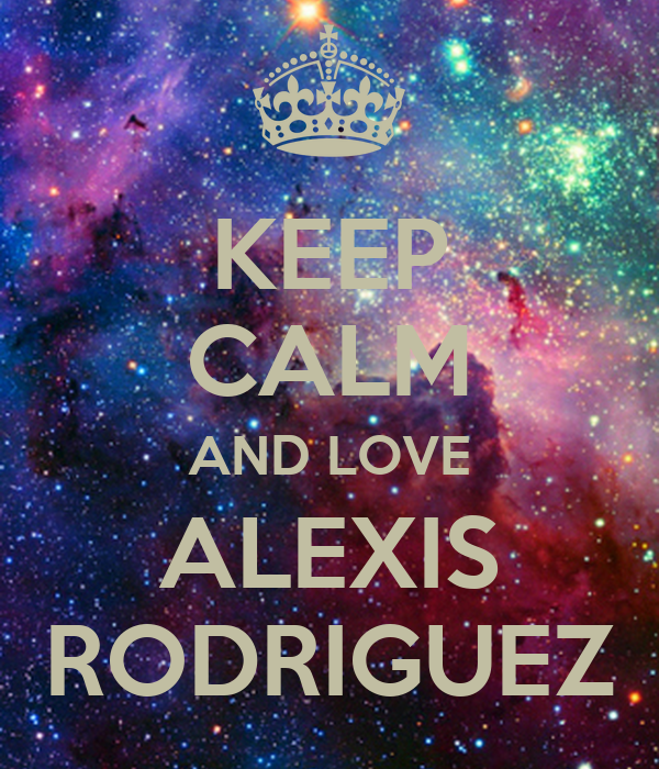 KEEP CALM AND LOVE ALEXIS RODRIGUEZ