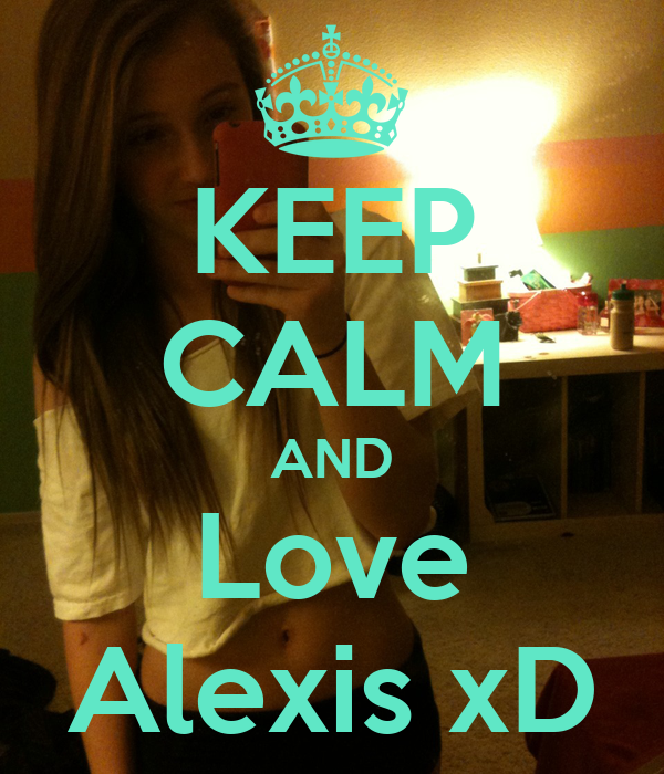 KEEP CALM AND Love Alexis xD