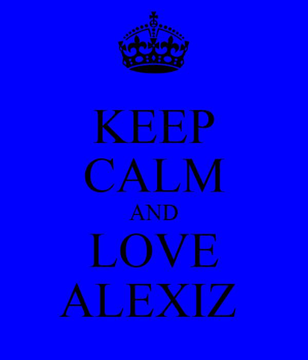 KEEP CALM AND LOVE ALEXIZ