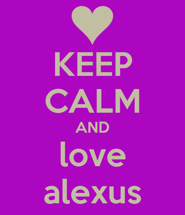 KEEP CALM AND love alexus