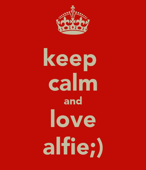 keep  calm and love alfie;)