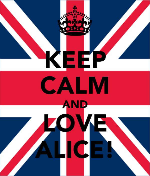 KEEP CALM AND LOVE ALICE!