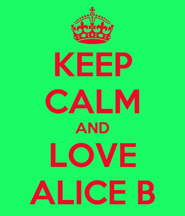 KEEP CALM AND LOVE ALICE B