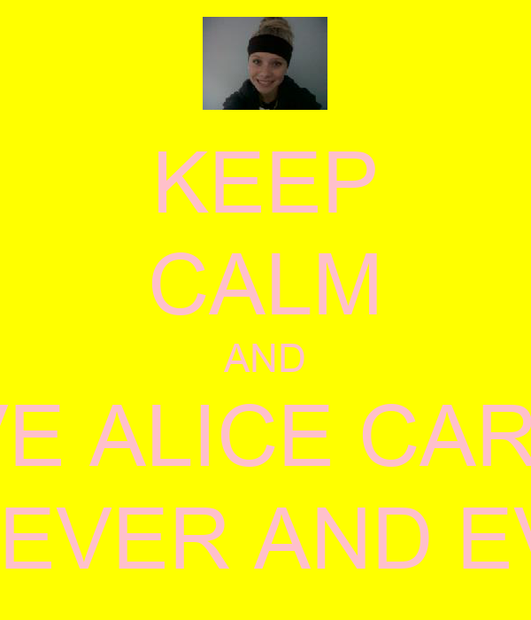 KEEP CALM AND LOVE ALICE CARLIN  FOREVER AND EVER!