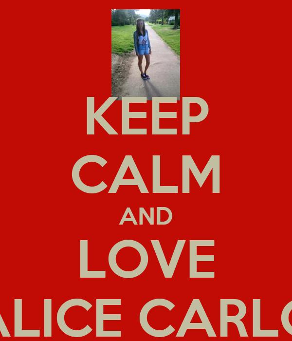 KEEP CALM AND LOVE ALICE CARLO