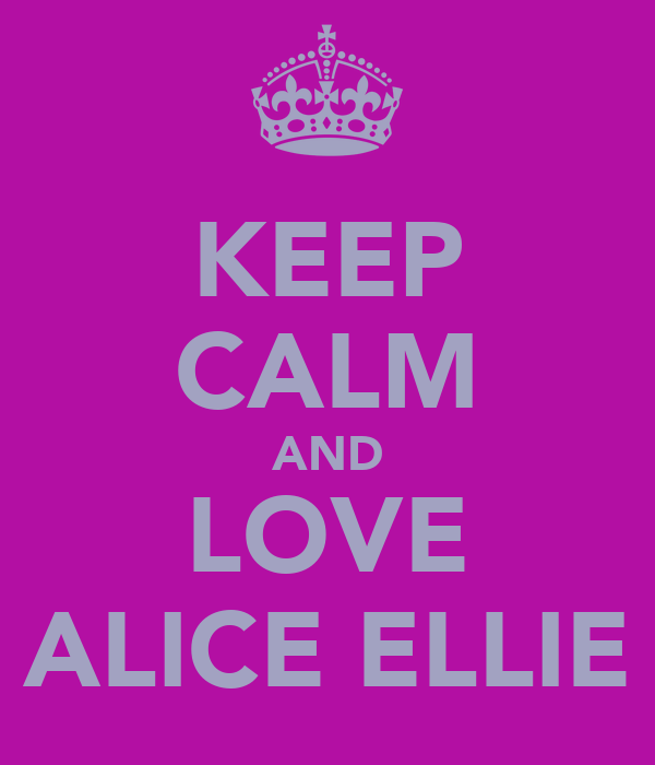 KEEP CALM AND LOVE ALICE ELLIE