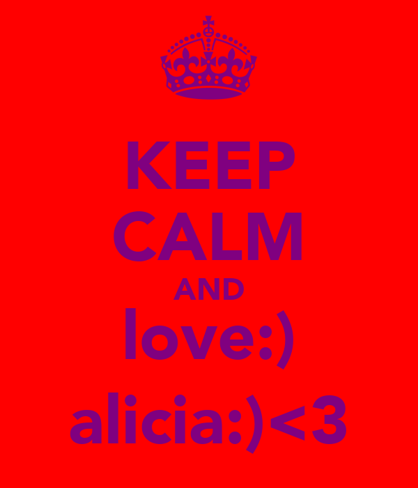 KEEP CALM AND love:) alicia:)<3