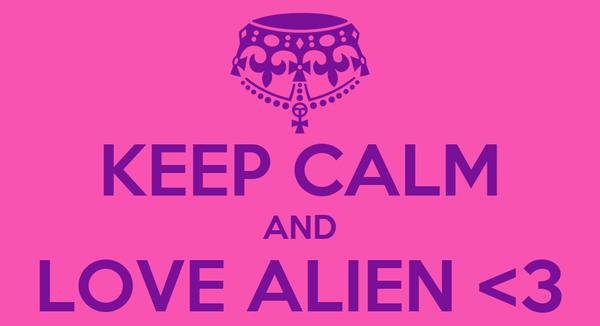 KEEP CALM AND LOVE ALIEN <3