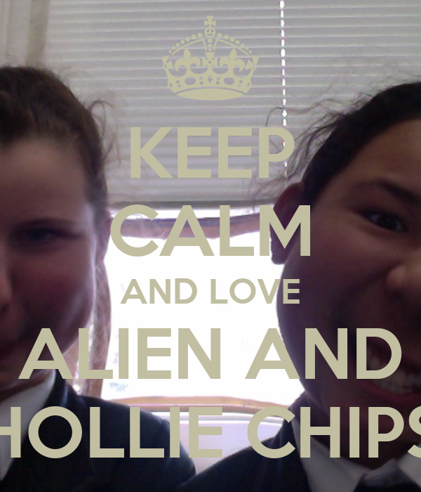 KEEP CALM AND LOVE ALIEN AND HOLLIE CHIPS