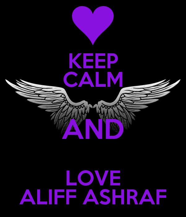 KEEP CALM AND LOVE ALIFF ASHRAF