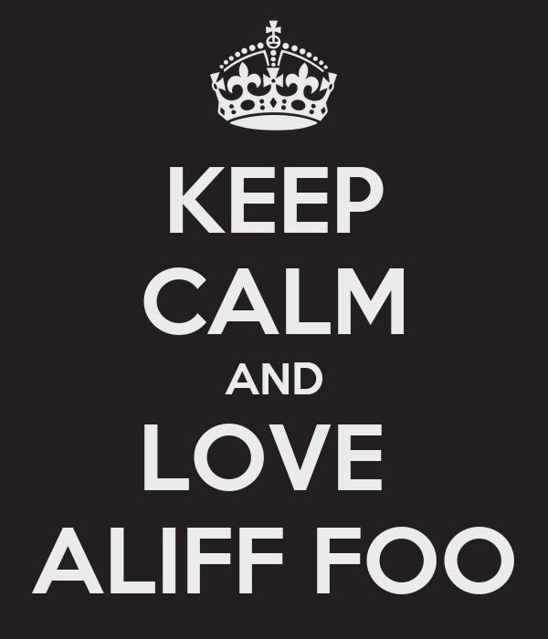 KEEP CALM AND LOVE  ALIFF FOO