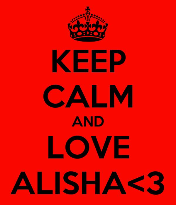 KEEP CALM AND LOVE ALISHA<3