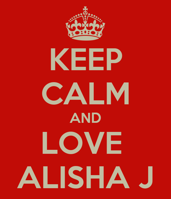 KEEP CALM AND LOVE  ALISHA J