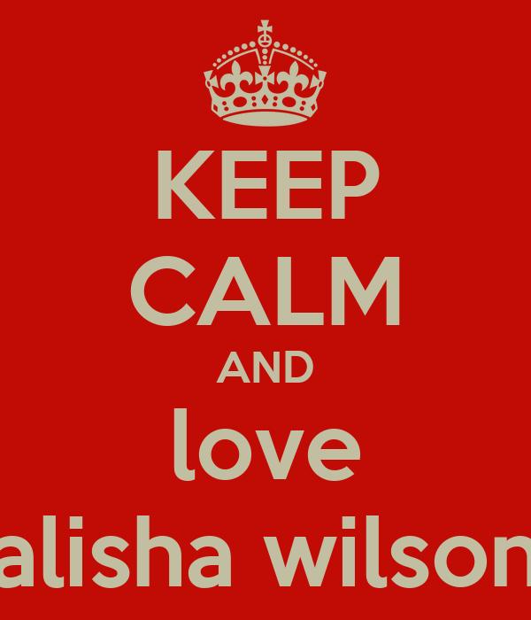 KEEP CALM AND love alisha wilson